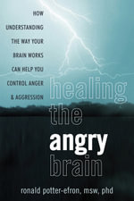 Calming the Angry Brain : How Understanding the Way Your Brain Works Can Help You Control Anger and Aggression - Ronald T. Potter-Efron