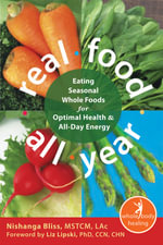 Real Food All Year : Eating Seasonal Whole Foods for Optimal Health and All-Day Energy - Nishanga Bliss