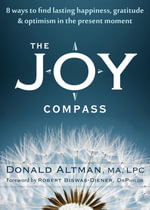 The Joy Compass : Eight Ways to Find Lasting Happiness, Gratitude, and Optimism in the Present Moment - Donald Altman