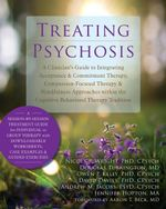 Treating Psychosis : A Clinician's Guide to Integrating Acceptance and Commitment Therapy, Compassion-Focused Therapy, and Mindfulness Appr - Nicola P. Wright