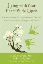 Living with Your Heart Wide Open : How Mindfulness and Compassion Can Free You from Unworthiness, Inadequacy, and Shame - Steve Flowers