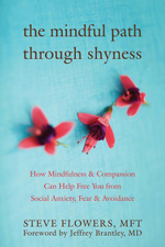 The Mindful Path Through Shyness : How Mindfulness and Compassion Can Help Free You from Social Anxiety, Fear, and Avoidance - Steve Flowers