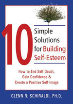 10 Simple Solutions for Building Self-Esteem : How to End Self-Doubt, Gain Confidence, & Create a Positive Self-Image - Glenn R. Schiraldi