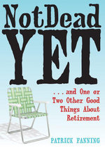 Not Dead Yet : ...and One or Two Other Good Things about Retirement - Patrick Fanning
