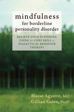 Mindfulness for Borderline Personality Disorder : Relieve Your Suffering Using the Core Skill of Dialectical Behavior Therapy - Blaise A. Aguirre
