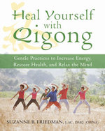 Heal Yourself with Qigong : Gentle Practices to Increase Energy, Restore Health, and Relax the Mind - Suzanne Friedman