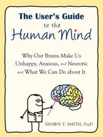 The User's Guide to the Human Mind : Why Our Brains Make Us Unhappy, Anxious, and Neurotic and What We Can Do about It - Shawn T. Smith