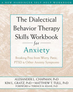 The Dialectical Behavior Therapy Skills Workbook for Anxiety : Breaking Free from Worry, Panic, Ptsd, and Other Anxiety Symptoms - Alexander L. Chapman