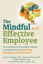 The Mindful and Effective Employee : An Acceptance and Commitment Therapy Training Manual for Improving Well-Being and Performance - Paul E. Flaxman