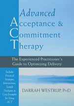 Advanced Acceptance and Commitment Therapy : The Experienced Practitioner's Guide to Optimizing Delivery - Darrah Westrup