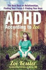 ADHD According to Zoe : The Real Deal on Relationships, Finding Your Focus, and Finding Your Keys - Zoe Kessler
