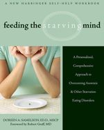 Feeding the Starving Mind : A Personalized, Comprehensive Approach to Overcoming Anorexia and Other Starvation Eating Disorders - Doreen A. Samelson