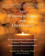 The Wisdom to Know the Difference : An Acceptance and Commitment Therapy Workbook for Overcoming Substance Abuse - Kelly G. Wilson