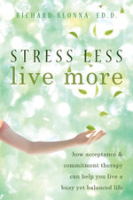 Stress Less, Live More : How Acceptance and Commitment Therapy Can Help You Live a Busy Yet Balanced Life - Richard Blonna