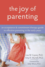 The Joy of Parenting : An Acceptance and Commitment Therapy Guide to Effective Parenting in the Early Years - Lisa Coyne