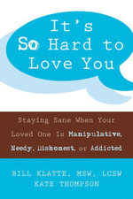 It's So Hard to Love You : Staying Sane When Your Loved One Is Manipulative, Needy, Dishonest, or Addicted - Bill Klatte