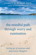 The Mindful Path Through Worry and Rumination : Letting Go of Anxious and Depressive Thoughts - Sameet M. Kumar