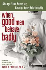 When Good Men Behave Badly : Change Your Behavior, Change Your Relationship - David B. Wexler