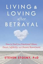 Living and Loving After Betrayal : How to Heal from Emotional Abuse, Deceit, Infidelity, and Chronic Resentment - Steven Stosny