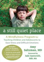 A Still Quiet Place : A Mindfulness Program for Teaching Children and Adolescents to Ease Stress and Difficult Emotions - Amy Saltzman