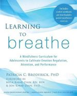 Learning to Breathe : A Mindfulness Curriculum for Adolescents to Cultivate Emotion Regulation, Attention, and Performance - Patricia C. Broderick