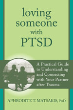 Loving Someone with PTSD : A Practical Guide to Understanding and Connecting with Your Partner after Trauma - Aphrodite Matsakis