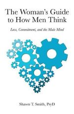 The Woman's Guide to How Men Think : Love, Commitment, and the Male Mind - Shawn T. Smith