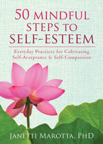 50 Mindful Steps to Self-Esteem : Everyday Practices for Cultivating Self-Acceptance and Self-Compassion - Janetti Marotta