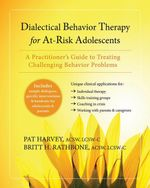 Dialectical Behavior Therapy for At-Risk Adolescents : A Practitioner's Guide to Treating Challenging Behavior Problems - Pat Harvey