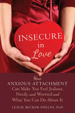 Insecure in Love : How Anxious Attachment Can Make You Feel Jealous, Needy, and Worried and What You Can Do About It - Leslie Becker-Phelps