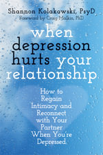 When Depression Hurts Your Relationship : How to Regain Intimacy and Reconnect with Your Partner When You're Depressed - Shannon Kolakowski