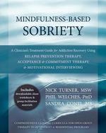 Mindfulness-Based Sobriety : A Clinician's Treatment Guide for Addiction Recovery Using Relapse Prevention Therapy, Acceptance and Commitment Thera - Nick Turner