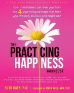 Practicing Happiness Workbook : How Mindfulness Can Free You from the Four Psychological Traps That Keep You Stressed, Anxious, and Depressed - Ruth A. Baer