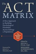 The ACT Matrix : A New Approach to Building Psychological Flexibility Across Settings and Populations