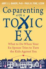Co-Parenting with a Toxic Ex : What to Do When Your Ex-Spouse Tries to Turn the Kids Against You - Amy J. L. Baker