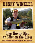 I'Ve Never Met an Idiot on the River : Reflections on Family, Fishing, and Photography - Henry Winkler