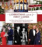 Christmas with the First Ladies : The White House Decorating Tradition from Jacqueline Kennedy to Michelle Obama - Coleen Christian Burke