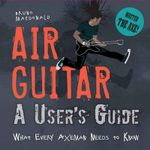 Air Guitar : A User's Guide: What Every Axeman Needs to Know - Bruno MacDonald