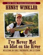 I've Never Met an Idiot on the River : Reflections on Family, Photography, and Fly-Fishing - Henry Winkler
