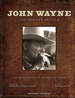 John Wayne : The Genuine Article : The Authorized Visual Biography of the Life and Legend - Michael Goldman