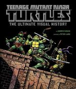 Teenage Mutant Ninja Turtles :  The Ultimate Visual History - Andrew Farago