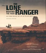 The Lone Ranger : Behind the Mask. On the Trail of an Outlaw Epic - Michael Singer