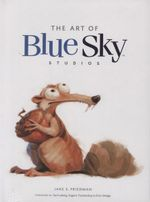 The Art of Blue Sky Studios : Ice Age to the Digital Age - Jake S. Friedman
