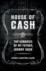 House of Cash : The Legacies of My Father, Johnny Cash - John Carter Cash