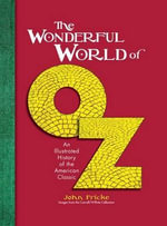 The Wonderful World of Oz : An Illustrated History of the American Classic - John Fricke