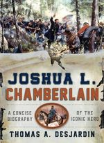 Joshua Chamberlain : A Concise Biography of an Iconic Hero - Thomas A. Desjardin