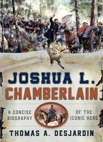 Joshua L. Chamberlain : A Concise Biography of the Iconic Hero - Thomas A. Desjardin