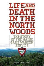 Life and Death in the North Woods : The Story of the Maine Game Warden Service - Eric Wight