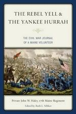 The Rebel Yell & the Yankee Hurrah : The Civil War Journal of a Maine Volunteer - John W. Haley
