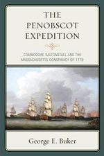 The Penobscot Expedition : Commodore Saltonstall and the Massachusetts Conspiracy of 1779 - George E. Buker